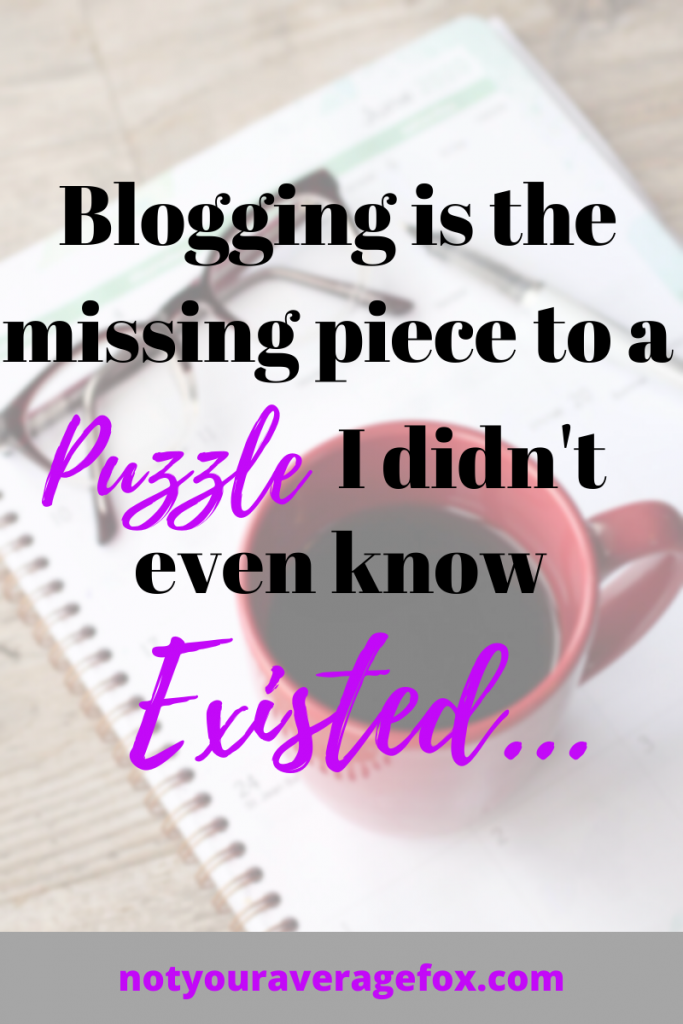blogging is the missing piece to a puzzle I didn't even know existed